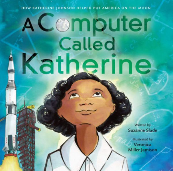 A Computer Called Katherine How Katherine Johnson Helped Put America on the Moon Written by Suzanne Slade, illustrated by Veronica Miller Jamison