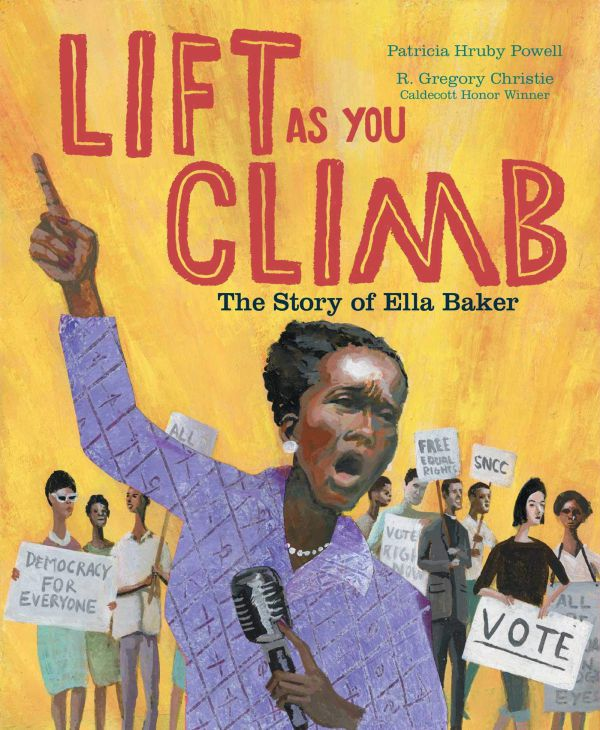 Lift as You Climb The Story of Ella Baker by Patricia Hruby Powell, illustrated by R. Gregory Christie