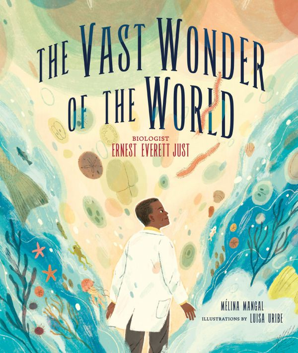 The Vast Wonder of the World Biologist Ernest Everett Just by Mélina Mangal, illustrated by Luisa Uribe