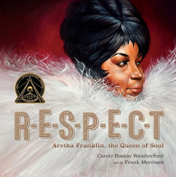R-E-S-P-E-C-T Aretha Franklin, the Queen of Soul By Carole Boston Weatherford, illustrated by Frank Morrison
