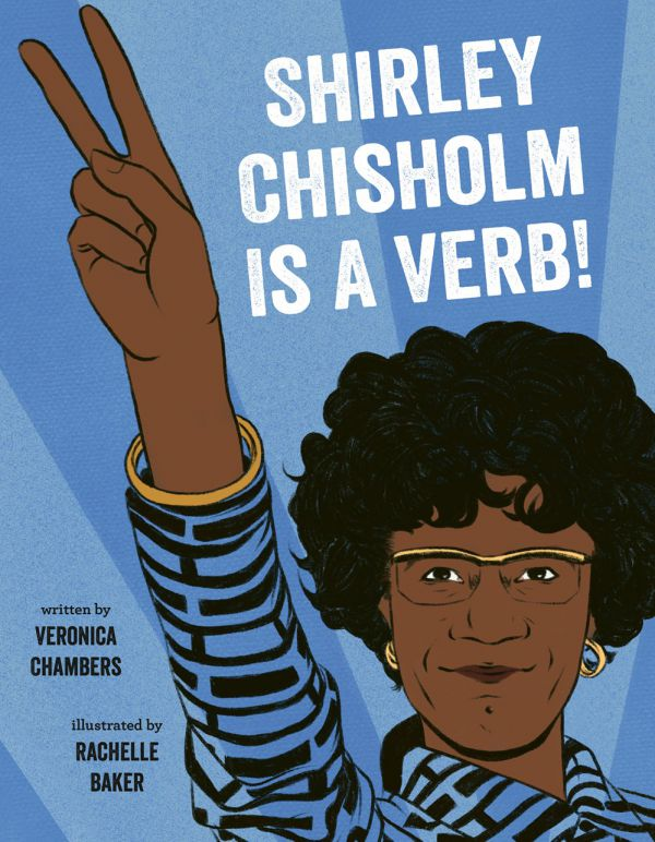 Shirley Chisholm Is a Verb! By Veronica Chambers, illustrated by Rachelle Baker