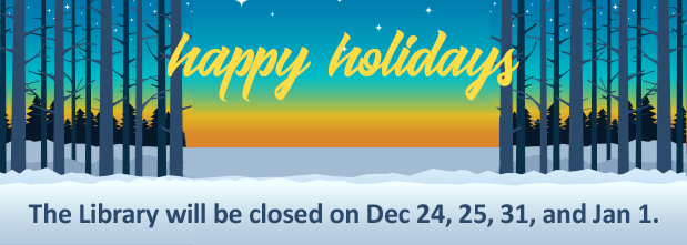 Happy Holidays - the Library will be closed on Dec 24, 25, 31, and Jan 1. Winter forest scene in background.