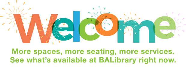 Welcome, more spaces, more seating, more services. See what is available right now at BALibrary.
